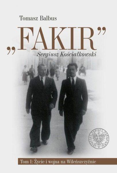"""""""Fakir"""" Sergiusz Kościałkowski. Tom 1. Życie i wojna na Wileńszczyźnie"""