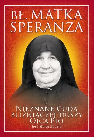 Bł. Matka Speranza. Nieznane cuda bliźniaczej duszy Ojca Pio